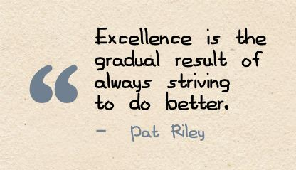 Excellence is a gradual result of always striving to do better