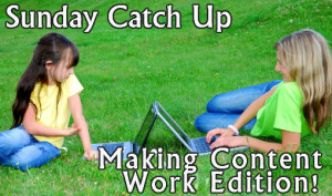 Sunday Catch Up – The Making Content Work Edition