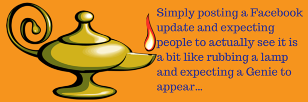Simply posting a Facebook update and expecting people to actually see it is a bit like rubbing a lamp and expecting a Genie to appear…