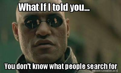 What if I told you, you don't know what people search for