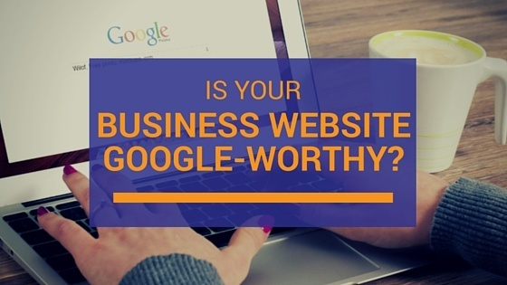 Is your business website Google-worthy in 2016?